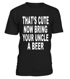 "# That's Cute Now Bring Your Uncle A Beer .  - Printed and shipped from Australia, USA & France. We ship worldwide- Guaranteed safe & Secure checkout via Paypal | Visa | Master Card- Click the ""Big Green Button"" to buy yours now before it's too late!EXTRA DISCOUNT: Order 2 or more and save lots of money on shipping! Make a perfect gift for your friends & co-workers"