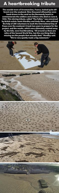 "A stirring tribute to the soldiers and civilians who lost their lives on June 6, 1944 (D-Day). 9,000 silhouettes were carved into the sand of this Normandy beach, by some 200 volunteers, creating a heart-breaking visual for those around. In the artist's own words, ""All around us there are relics of the Second World War, but the one thing that is missing are the people who actually died...we've very quietly made a big statement."""