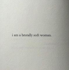 I am a brutally soft woman // Woman quotes.