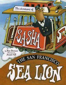The Adventures of Sasha : The San Francisco Sea Lion Ron Berman and Frank Hill