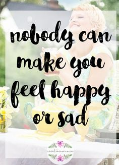 Nobody can make you feel happy or sad - CREATIVECUE
