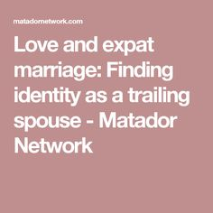 Love and expat marriage: Finding identity as a trailing spouse - Matador Network Divorce, Marriage, Identity, Relationship, Love, Feelings, Valentines Day Weddings, Amor, Weddings