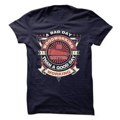 A BAD DAY WOODWORKING IS BETTER THAN A GOOD DAY WORKING T-Shirts, Hoodies (23.99$ ==► Order Here!)