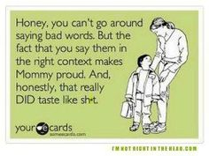 Honey, you can't go around saying bad words. But the fact that you say them in the right context make Mommy proud. And, honestly, that really DID taste like sh*t.