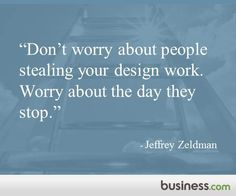 """""""Don't worry about people stealing your design work. Worry about the day they stop."""" -Jeffrey Zeldman #design"""