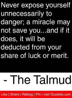 Never expose yourself unnecessarily to danger; a miracle may not save you...and if it does, it will be deducted from your share of luck or merit. - The Talmud #quotes #quotations