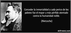 Conceder la inmortalidad a cada perico de los palotes fue el mayor y más pérfido atentado contra la humanidad noble. (Nietzsche)