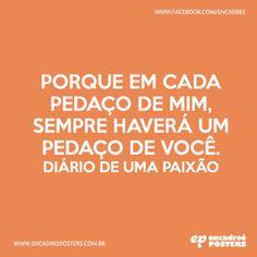 Porque em cada pedaço de mim, sempre haverá um pedaço de você. Diário de uma paixão  http://www.encadreeposters.com.br/