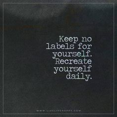 Life Quote: Keep no labels for yourself. Recreate yourself daily.