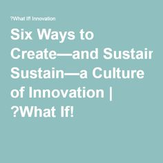 Six Ways to Create—and Sustain—a Culture of Innovation | ?What If!