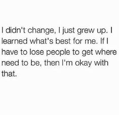 "I haven't changed, I've grown up. If you can't see that and want to sit here and criticize me for ""changing"" or ""being different"" I will leave."