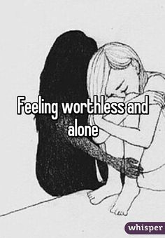 Feeling so alone and worthless