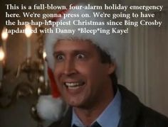 ...and when Santa squeezes hit fat white ass down the chimney tonight, he's gonna find the jolliest bunch of assholes this side of the nut house. -Clark Griswold - Christmas Vacation