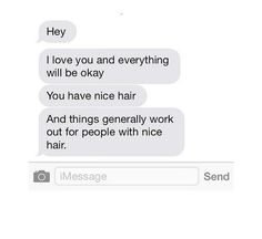 If they're having a rough time, you're always going to be there for them, because they have good hair.