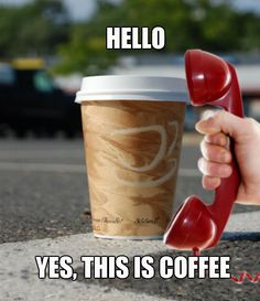 """""""Hello, yes, this is Coffee.""""   Just wondering, who do YOU call when YOU need a """"pick-me- up?"""""""