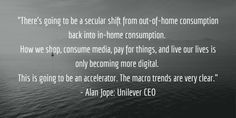 """""""There's going to be a secular shift from out-of-home consumption back into in-home consumption. How we shop, consume media, pay for things, and live our lives is only becoming more digital. This is going to be an accelerator. The macro trends are very clear."""" - Alan Jope: Unilever CEO Us Shop, Our Life, Fails, Articles, Posts, Trends, Live, Digital, Messages"""