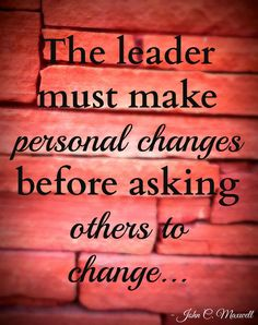 The leader must make personal changes before asking others to change...  Quote by John C. Maxwell Photo by Brandee Pember Please like and pin my pin! And don't forget to click on my picture and follow me on Facebook! leadership quotes, leadership development, quotes, quotes about strength, personal development, personal development quotes, motivational quotes.