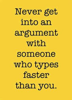 Never get into an argument with someone who types faster than you  #funny #quotes #lol