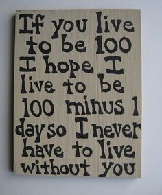 """""""If you live to be 100 I hope I live to be 100 minus 1 day so I never have to live without you."""" i think i just found a friendship tattoo idea!"""