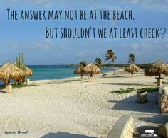 The answer may not be at the beach. But shouldn't we at least check.