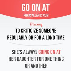 """Go on at"" means ""to criticize someone regularly or for a long time"". Example: She's always going on at her daughter for one thing or another."