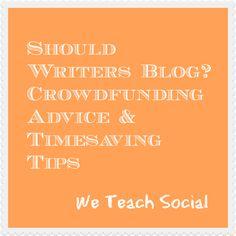 Should Writers Blog? Crowdfunding Advice & Timesaving Tips – We Teach Social Roundup