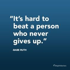 """""""It's hard to beat a person who never gives up."""" Babe Ruth"""