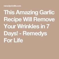 This Amazing Garlic Recipe Will Remove Your Wrinkles in 7 Days! - Remedys For Life
