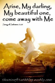 """Song of Solomon 2:10 """"My beloved spoke and said to me, """"Arise, My darling, My beautiful one, come with Me."""" thevoiceoftruthblog.weebly.com"""