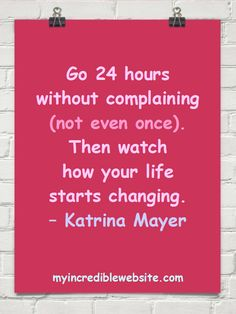Go 24 hours without complaining (not even once). Then watch how your life starts changing. – Katrina Mayer