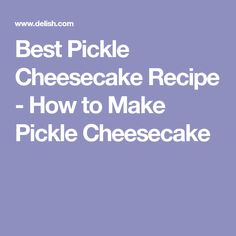 Best Pickle Cheesecake Recipe - How to Make Pickle Cheesecake