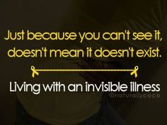Just because you can't see it doesn't mean it doesn't exist.  I'm living with an invisible illness <3