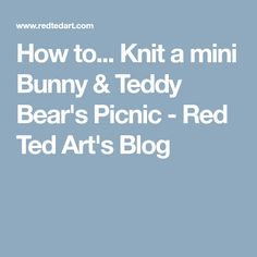 How to... Knit a mini Bunny & Teddy Bear's Picnic - Red Ted Art's Blog