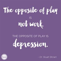 Play is a necessity. The Opposite of play is not work. The opposite of play is depression. // Brave Creative Design