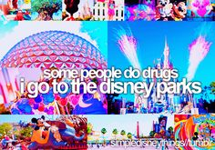 Some people do drugs. I go to Disney parks!