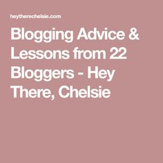 Blogging Advice & Lessons from 22 Bloggers - Hey There, Chelsie