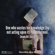 Imam Ali (a.s.): One who wastes his knowledge (by not acting upon it) faces turmoil. -Ghurar al-Hikam