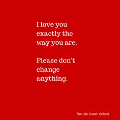 I love everything about you! The only thing I want to change about you is your relationship status, and then your marital status! The Way You Are, Love You All, My Love, Favorite Quotes, Best Quotes, Love Quotes, The Life Coach School, Life Coach Certification, Everything About You