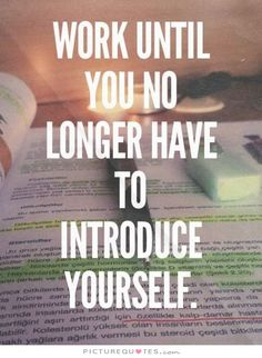 Work until you no longer have to introduce yourself. Motivational quotes on PictureQuotes.com.