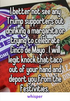 I better not see any Trump supporters out drinking a margarita or trying to celebrate Cinco de Mayo . I will legit knock that taco out of your hand and deport you from the festivities.