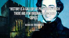 """""""History is a gallery of pictures in which there are few originals and many copies."""" - Alexis de Tocqueville #quote #lifehack #alexisdetocqueville"""