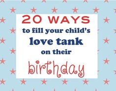 20 Ways to fill your child's love tank on their birthday... I think we will start these with the youngest's birthday coming up!