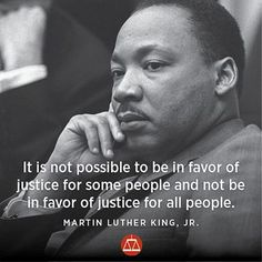 It is not possible to be in favor of justice for some people and not be in favor of justice for all people. - Martin Luther King, Jr.