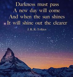 Darkness must pass, A new day will come, And when the sun shines, It will shine out the clearer.  J. R. R. Tolkien