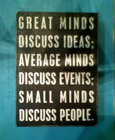Great minds discuss ideas; Average minds discuss events; small minds discuss people. - Unknown