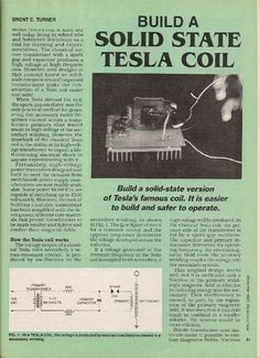 Build a solid-state version of Tesla's famous coil. It is easier to build and safer to operate.Nikola Tesla's coil is alive and well today, living in school labs and hobbyist's workshops as a tool for learning and experimentation. The classical air-core transformer with a spark gap and capacitor produces a high voltage at high frequencies. However, new designs of that concept based on solid-state components and improved transformers make the construction of a Tesla coil easier an...