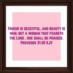 Favour is deceitful, and beauty is vain: but a woman that feareth the Lord , she shall be praised. Proverbs 31:30 KJV http://bible.com/1/pro.31.30.KJV