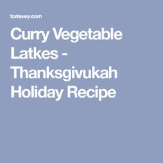 Curry Vegetable Latkes - Thanksgivukah Holiday Recipe