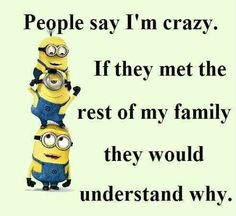 People say I'm crazy. If they met the rest of my family they would understand why.