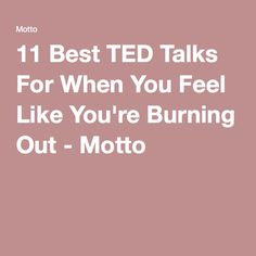 11 Best TED Talks For When You Feel Like You're Burning Out - Motto                                                                                                                                                                                 More